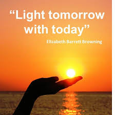 Light tomorrow with today quote by Elizabeth Barrett Browning
